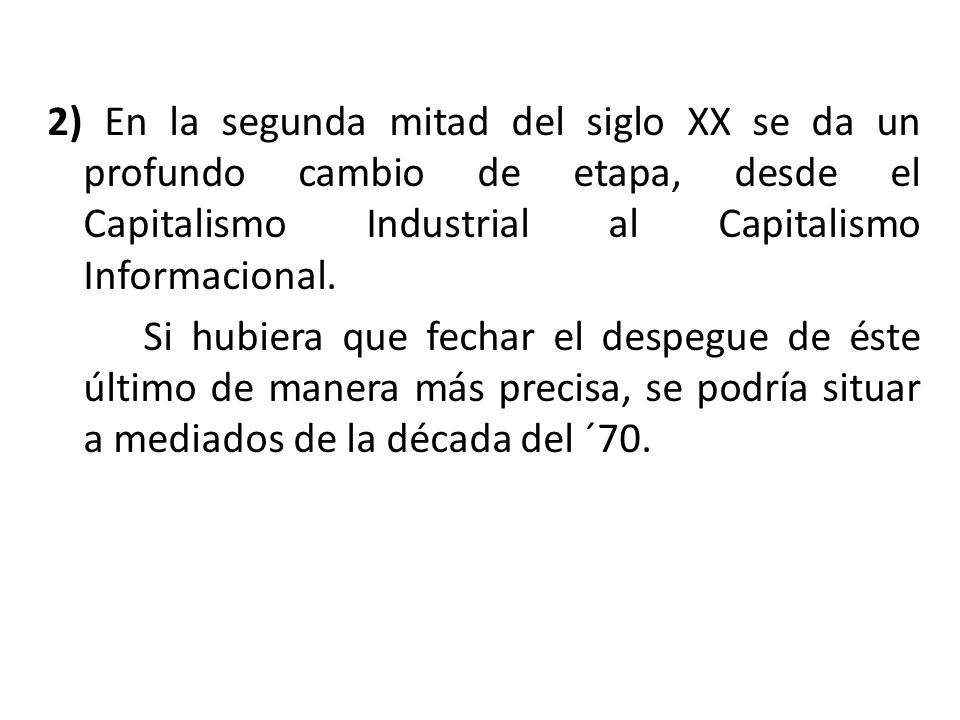 2) En la segunda mitad del siglo XX se da un profundo cambio de etapa, desde el Capitalismo Industrial al Capitalismo Informacional.
