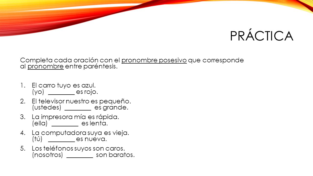 PrÁctica Completa cada oración con el pronombre posesivo que corresponde al pronombre entre paréntesis.