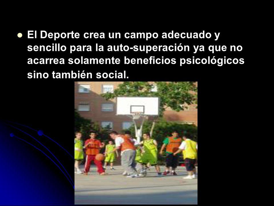 El Deporte crea un campo adecuado y sencillo para la auto-superación ya que no acarrea solamente beneficios psicológicos sino también social.