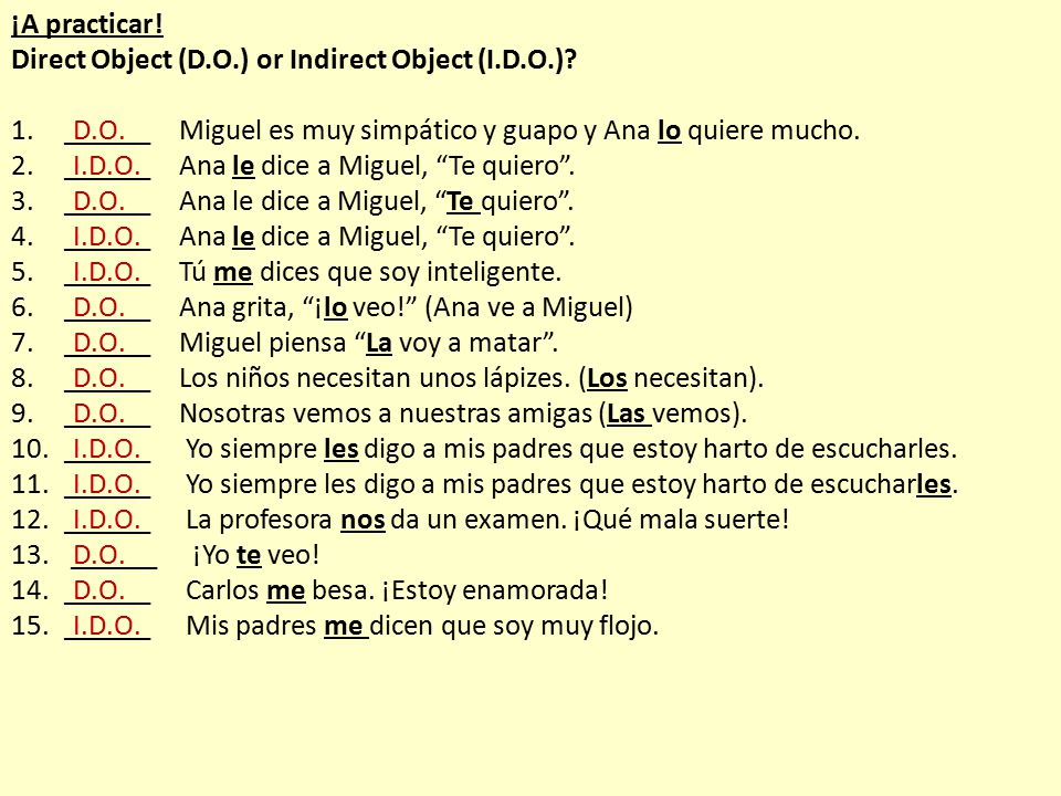 ¡A practicar! Direct Object (D.O.) or Indirect Object (I.D.O.) ______ Miguel es muy simpático y guapo y Ana lo quiere mucho.