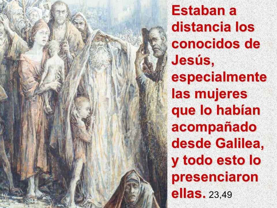 Estaban a distancia los conocidos de Jesús, especialmente las mujeres que lo habían acompañado desde Galilea, y todo esto lo presenciaron ellas.