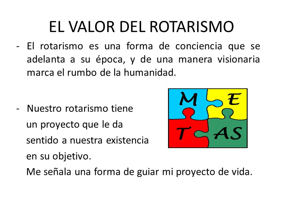EL VALOR DEL ROTARISMO El rotarismo es una forma de conciencia que se adelanta a su época, y de una manera visionaria marca el rumbo de la humanidad.