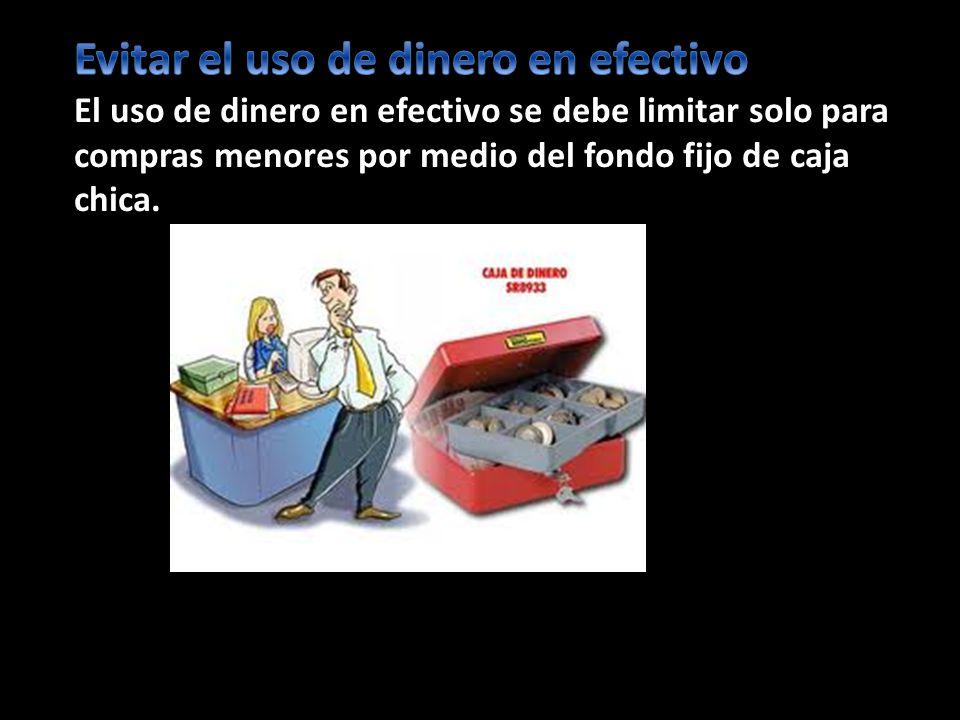 Evitar el uso de dinero en efectivo El uso de dinero en efectivo se debe limitar solo para compras menores por medio del fondo fijo de caja chica.