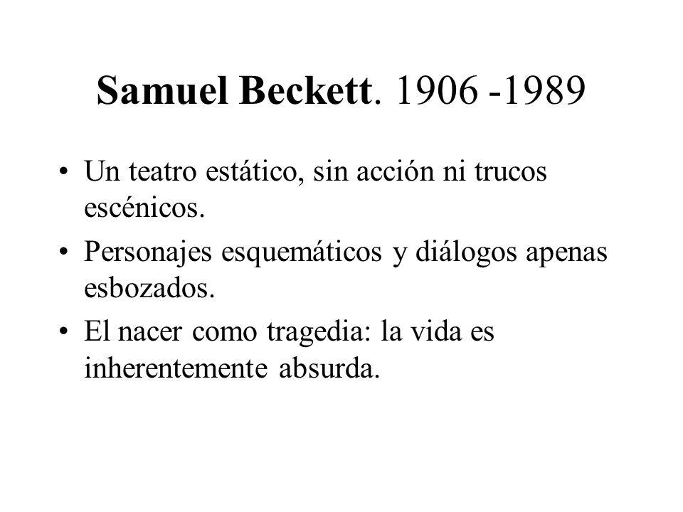 Samuel Beckett. 1906 -1989 Un teatro estático, sin acción ni trucos escénicos. Personajes esquemáticos y diálogos apenas esbozados.