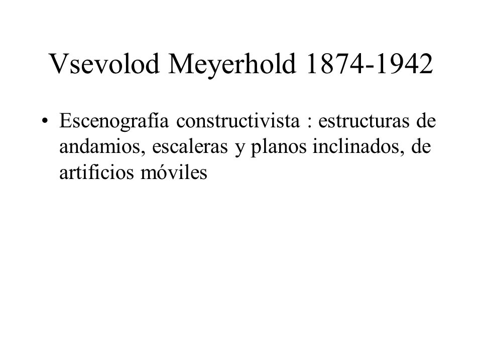 Vsevolod Meyerhold 1874-1942Escenografía constructivista : estructuras de andamios, escaleras y planos inclinados, de artificios móviles.