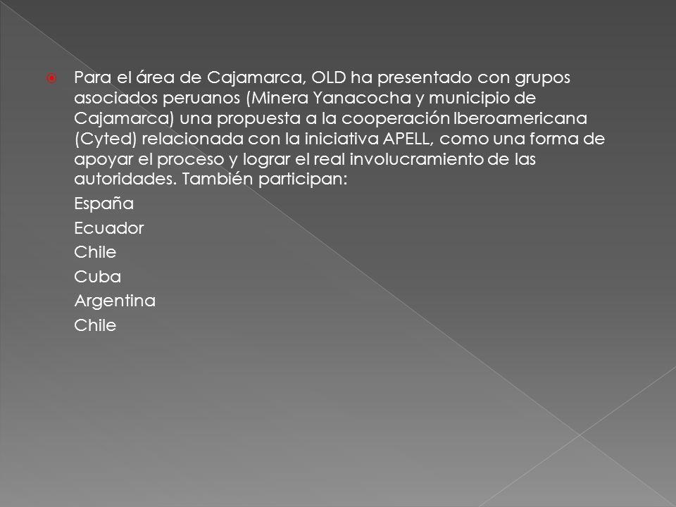 Para el área de Cajamarca, OLD ha presentado con grupos asociados peruanos (Minera Yanacocha y municipio de Cajamarca) una propuesta a la cooperación Iberoamericana (Cyted) relacionada con la iniciativa APELL, como una forma de apoyar el proceso y lograr el real involucramiento de las autoridades. También participan: