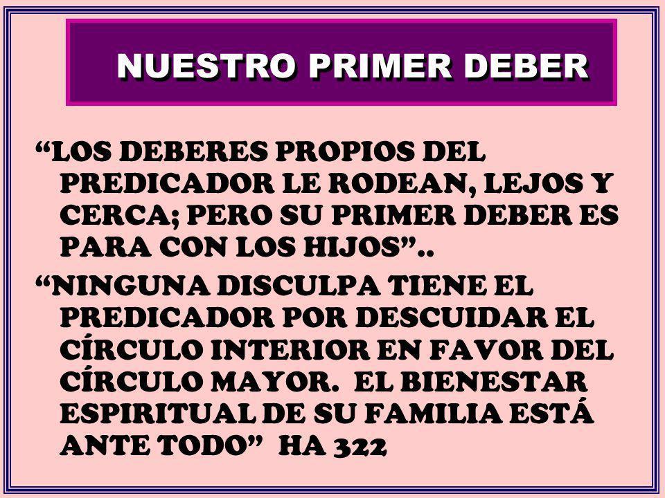 NUESTRO PRIMER DEBER LOS DEBERES PROPIOS DEL PREDICADOR LE RODEAN, LEJOS Y CERCA; PERO SU PRIMER DEBER ES PARA CON LOS HIJOS ..