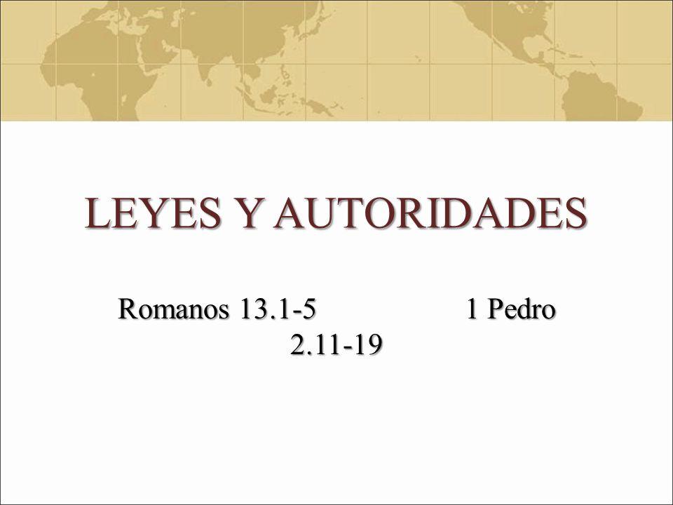 LEYES Y AUTORIDADES Romanos 13.1-5 1 Pedro 2.11-19