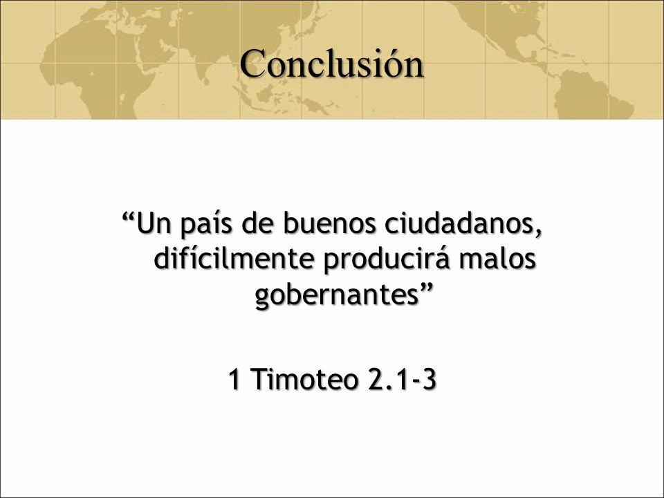 Conclusión Un país de buenos ciudadanos, difícilmente producirá malos gobernantes 1 Timoteo 2.1-3
