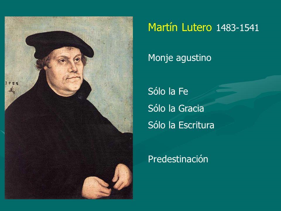 Martín Lutero 1483-1541 Monje agustino Sólo la Fe Sólo la Gracia
