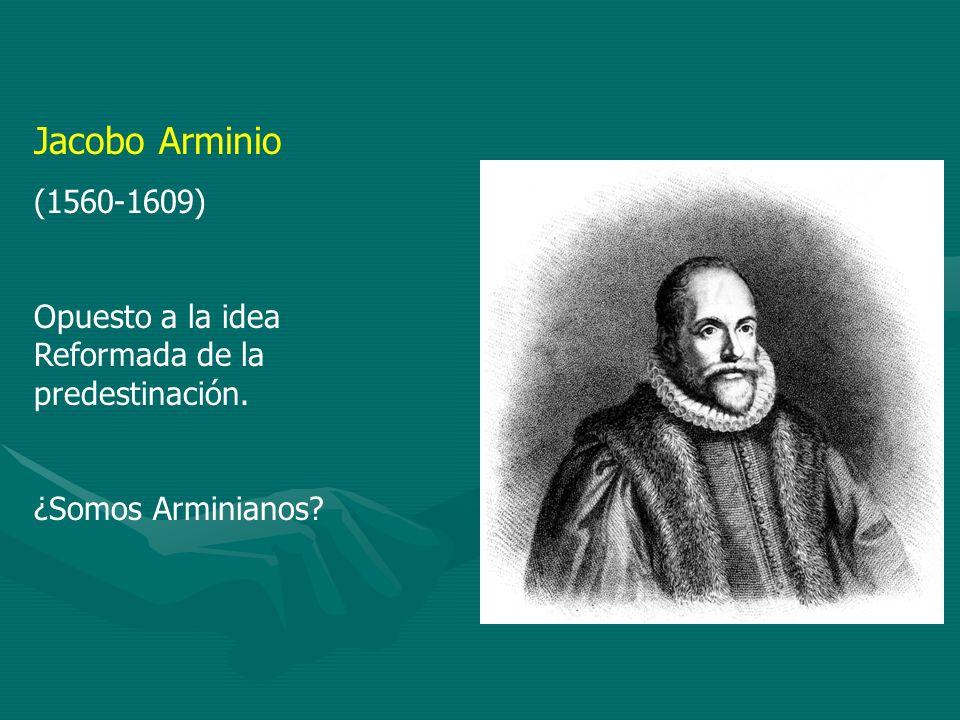Jacobo Arminio (1560-1609) Opuesto a la idea Reformada de la predestinación. ¿Somos Arminianos
