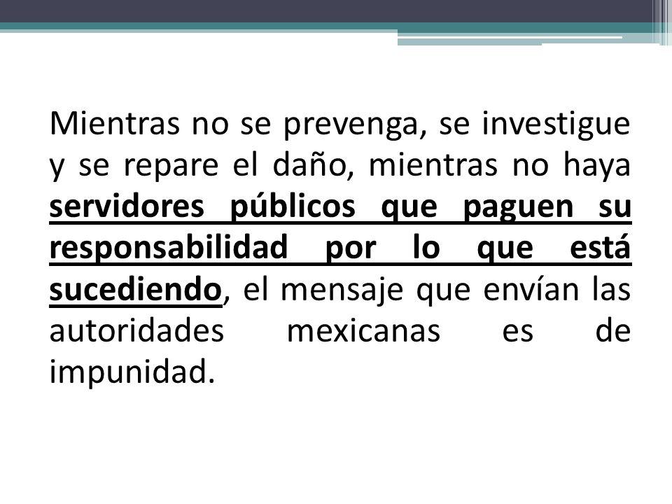 Mientras no se prevenga, se investigue y se repare el daño, mientras no haya servidores públicos que paguen su responsabilidad por lo que está sucediendo, el mensaje que envían las autoridades mexicanas es de impunidad.