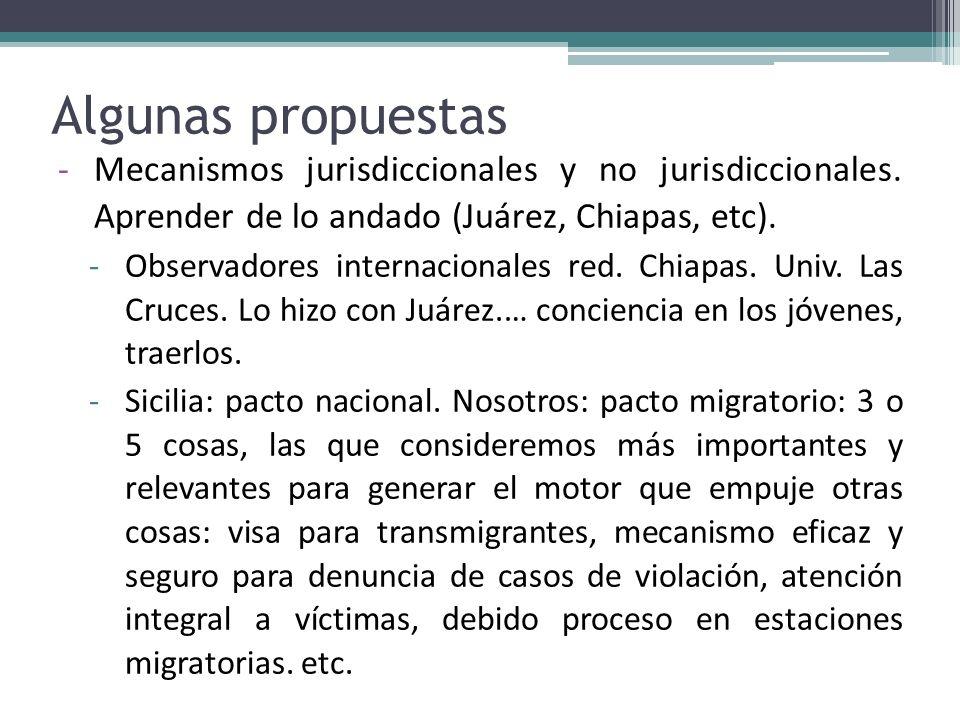 Algunas propuestas Mecanismos jurisdiccionales y no jurisdiccionales. Aprender de lo andado (Juárez, Chiapas, etc).