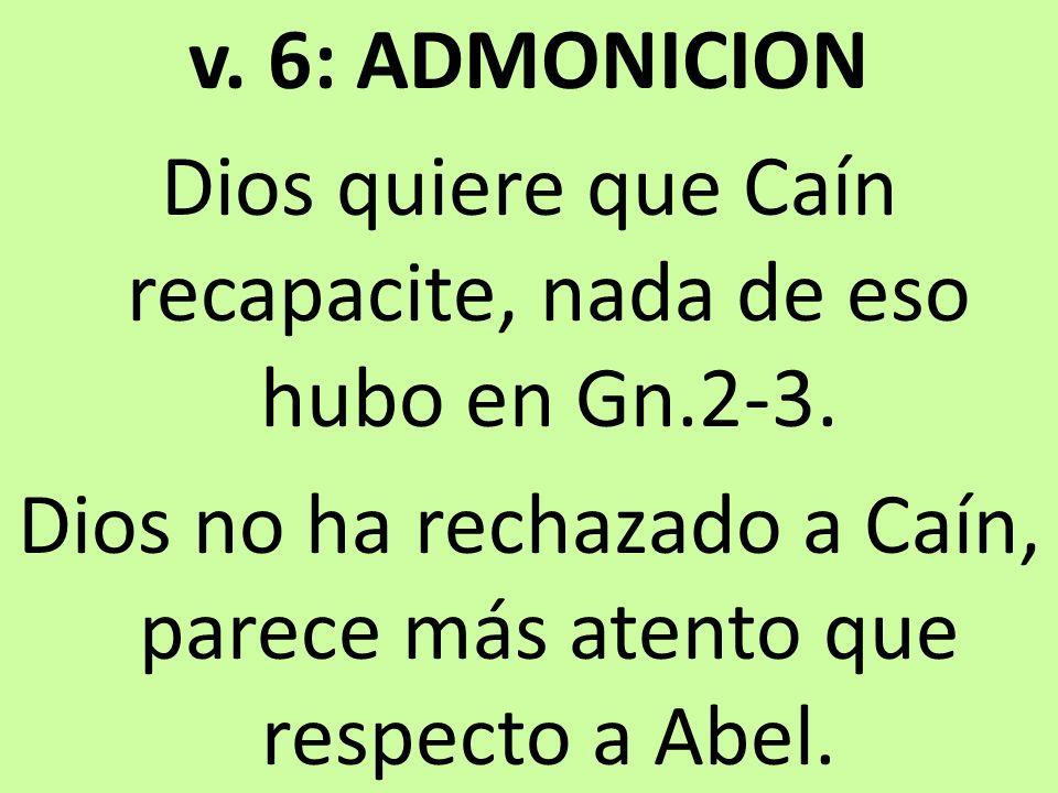 v. 6: ADMONICION Dios quiere que Caín recapacite, nada de eso hubo en Gn.2-3.
