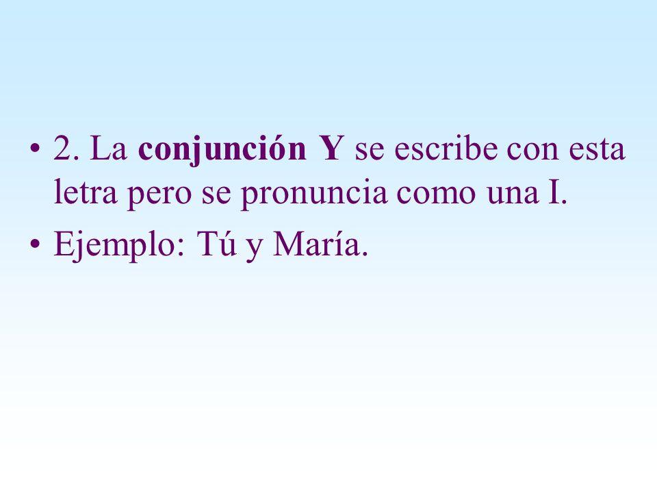 2. La conjunción Y se escribe con esta letra pero se pronuncia como una I.