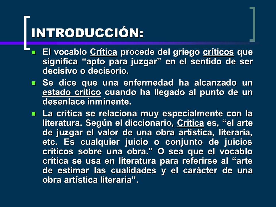 INTRODUCCIÓN: El vocablo Crítica procede del griego críticos que significa apto para juzgar en el sentido de ser decisivo o decisorio.