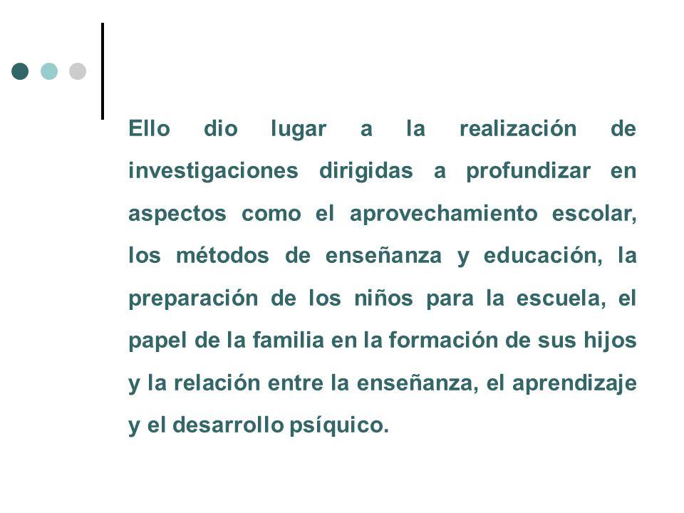 Ello dio lugar a la realización de investigaciones dirigidas a profundizar en aspectos como el aprovechamiento escolar, los métodos de enseñanza y educación, la preparación de los niños para la escuela, el papel de la familia en la formación de sus hijos y la relación entre la enseñanza, el aprendizaje y el desarrollo psíquico.