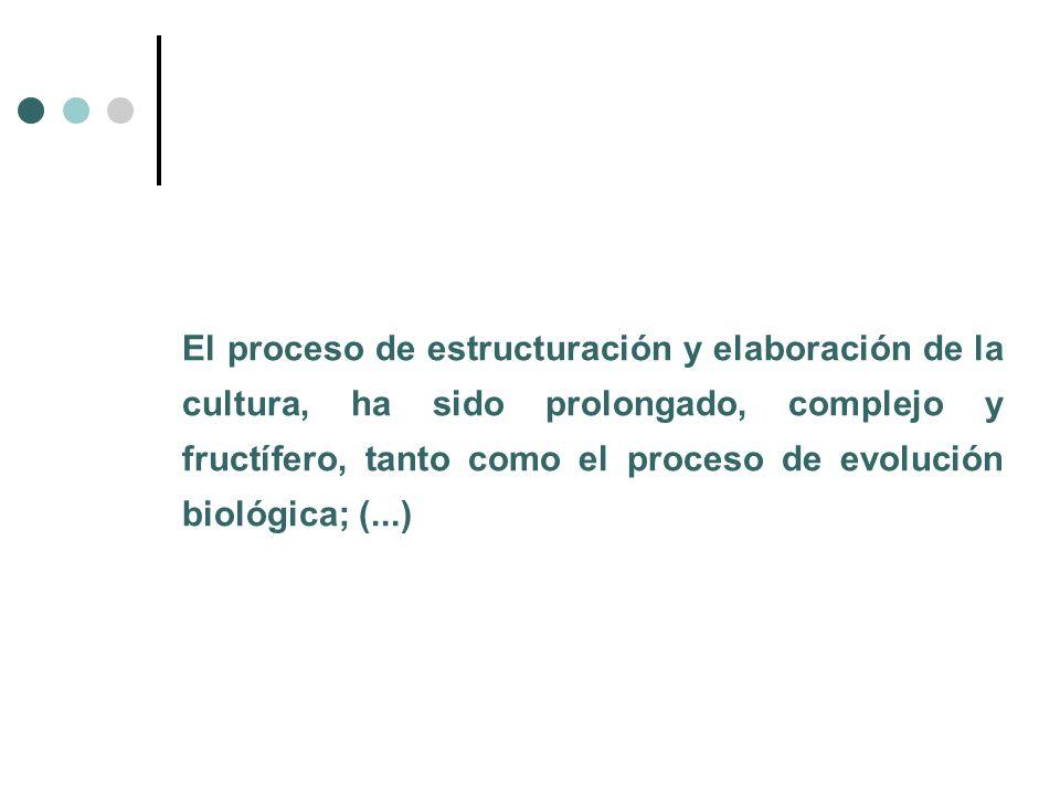 El proceso de estructuración y elaboración de la cultura, ha sido prolongado, complejo y fructífero, tanto como el proceso de evolución biológica; (...)