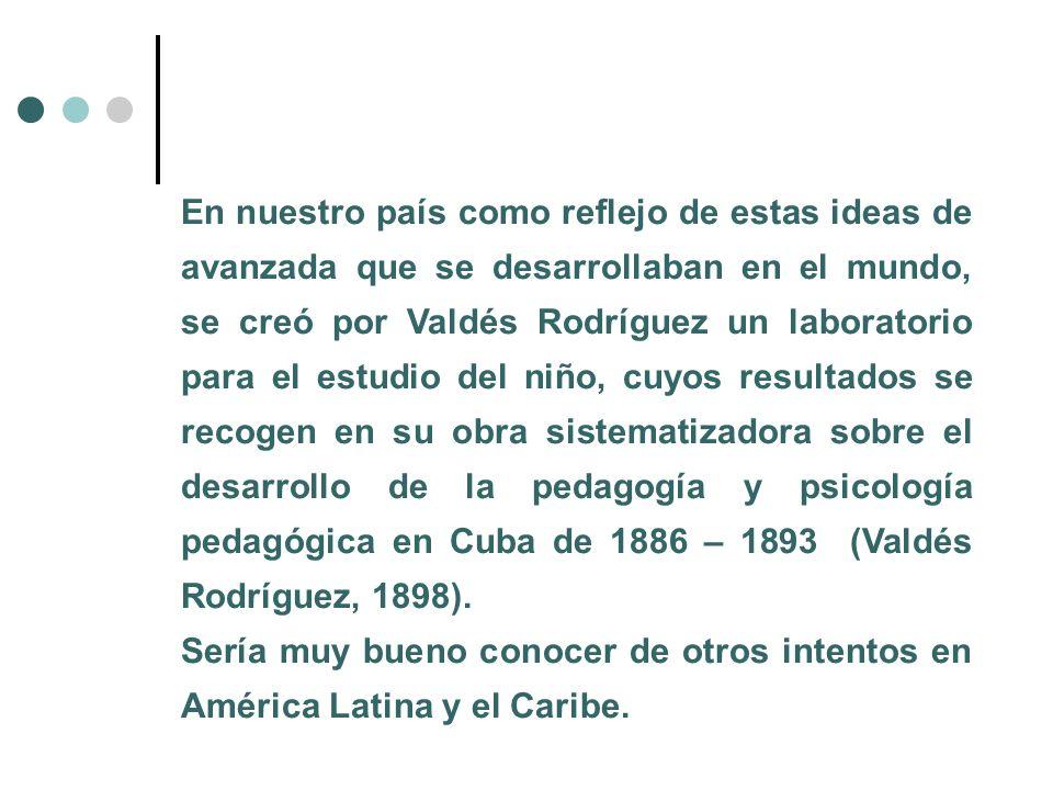 En nuestro país como reflejo de estas ideas de avanzada que se desarrollaban en el mundo, se creó por Valdés Rodríguez un laboratorio para el estudio del niño, cuyos resultados se recogen en su obra sistematizadora sobre el desarrollo de la pedagogía y psicología pedagógica en Cuba de 1886 – 1893 (Valdés Rodríguez, 1898).