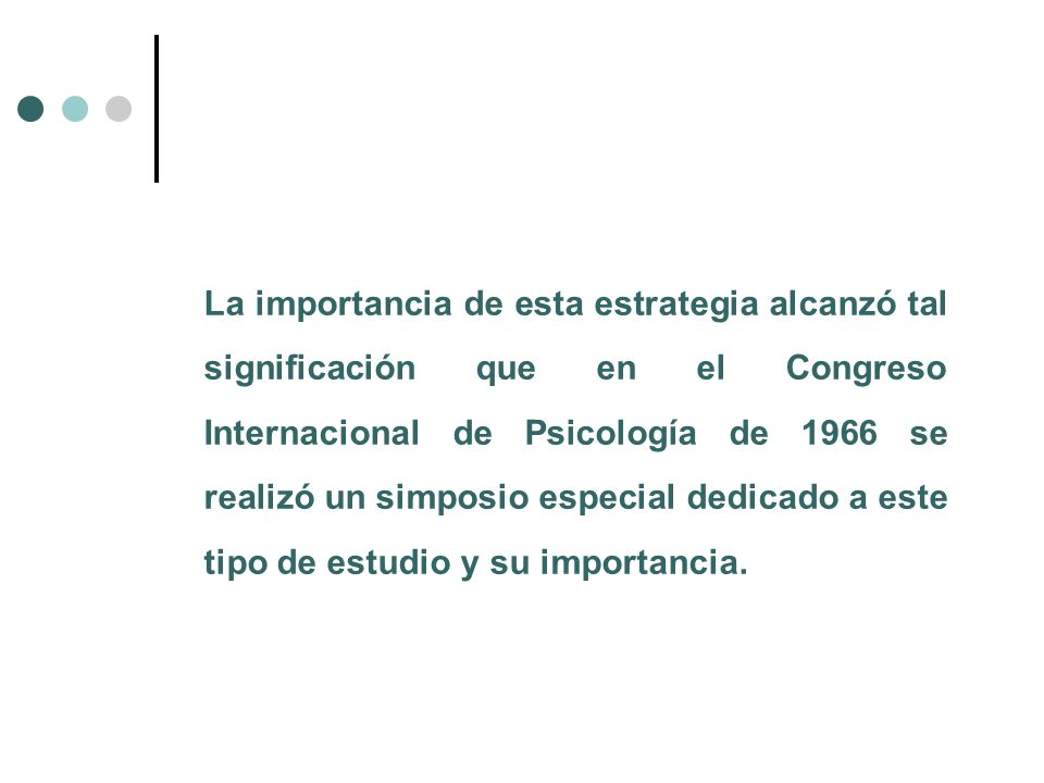 La importancia de esta estrategia alcanzó tal significación que en el Congreso Internacional de Psicología de 1966 se realizó un simposio especial dedicado a este tipo de estudio y su importancia.