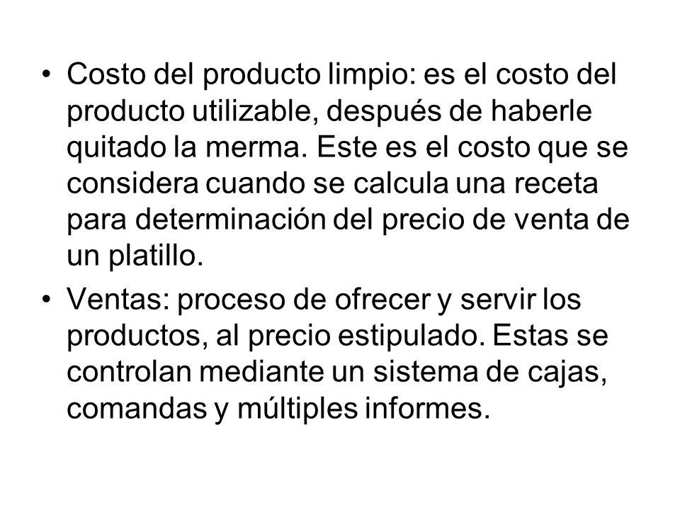 Costo del producto limpio: es el costo del producto utilizable, después de haberle quitado la merma. Este es el costo que se considera cuando se calcula una receta para determinación del precio de venta de un platillo.