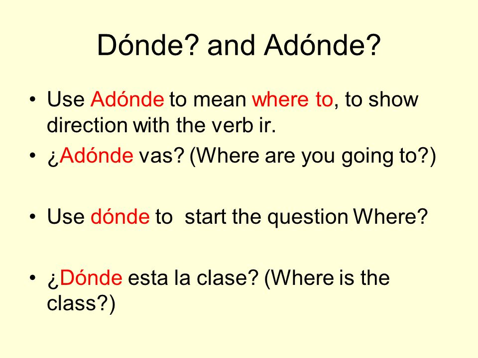 Dónde and Adónde Use Adónde to mean where to, to show direction with the verb ir. ¿Adónde vas (Where are you going to )