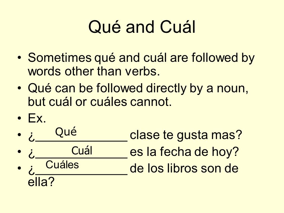 Qué and Cuál Sometimes qué and cuál are followed by words other than verbs. Qué can be followed directly by a noun, but cuál or cuáles cannot.