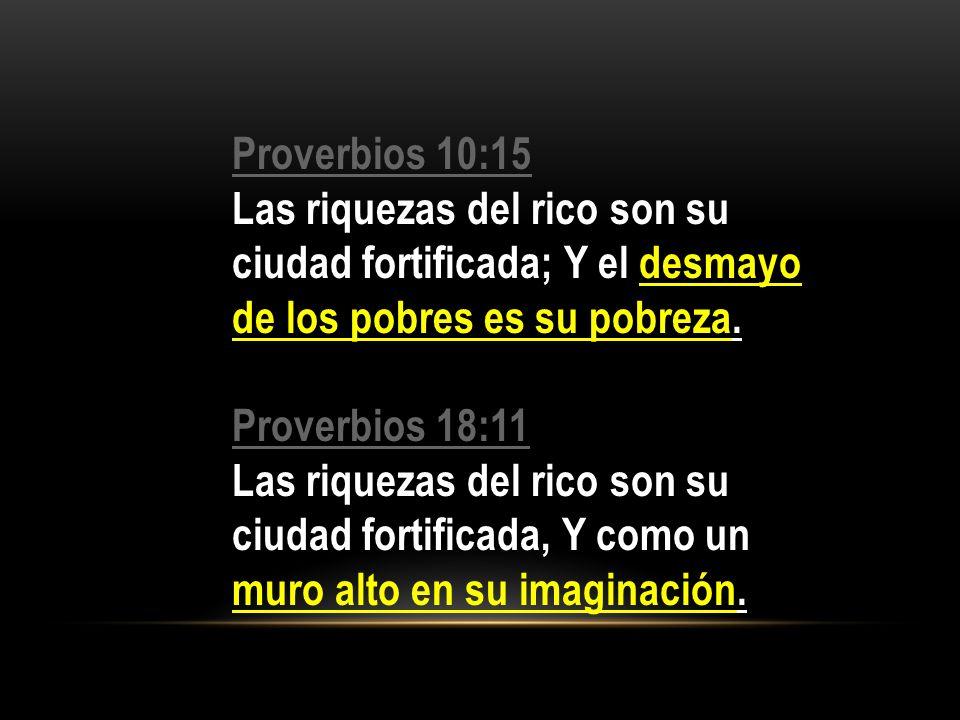 Proverbios 10:15 Las riquezas del rico son su ciudad fortificada; Y el desmayo de los pobres es su pobreza.