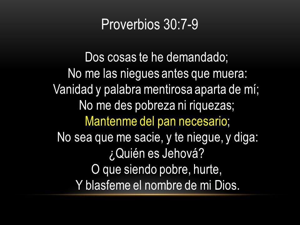 Proverbios 30:7-9 Dos cosas te he demandado; No me las niegues antes que muera: Vanidad y palabra mentirosa aparta de mí;