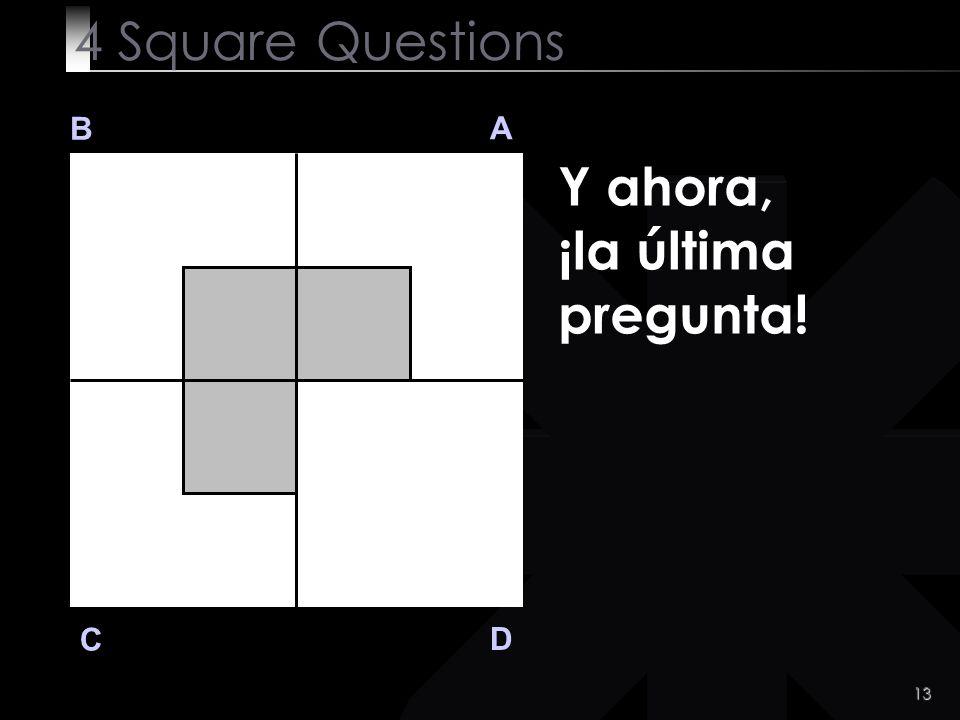 4 Square Questions B A Y ahora, ¡la última pregunta! C D