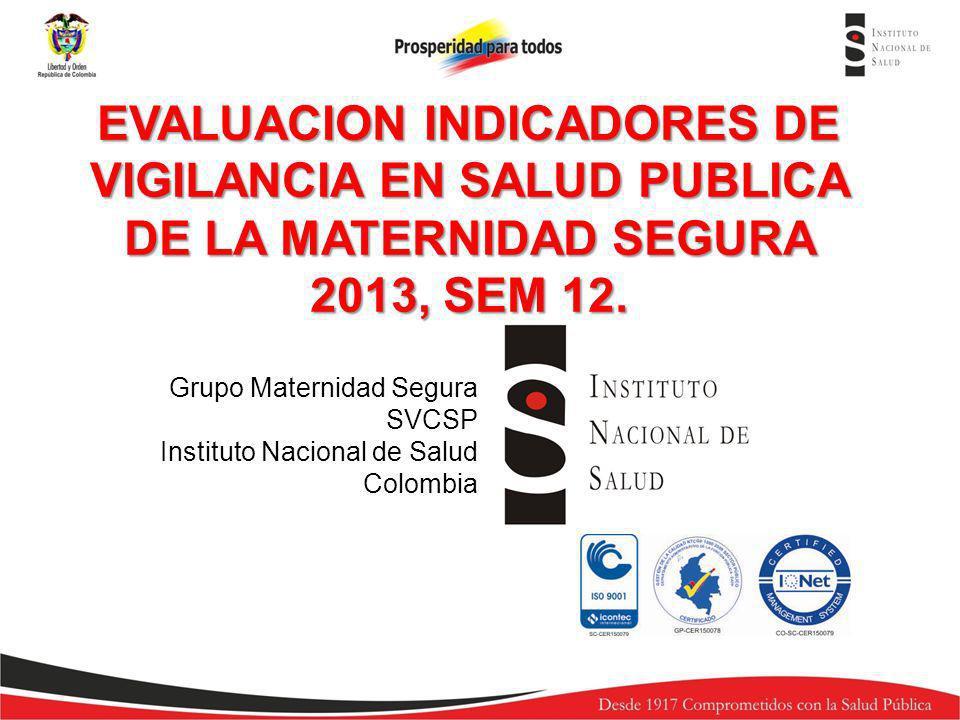 EVALUACION INDICADORES DE VIGILANCIA EN SALUD PUBLICA DE LA MATERNIDAD SEGURA 2013, SEM 12.