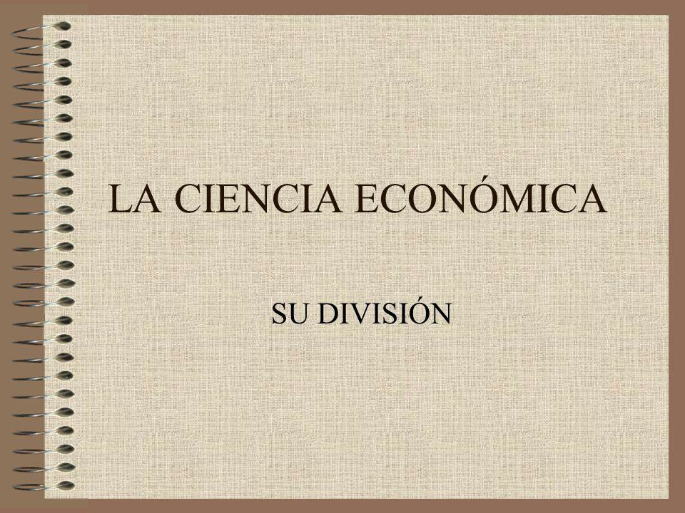LA CIENCIA ECONÓMICA SU DIVISIÓN