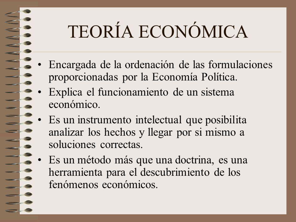 TEORÍA ECONÓMICA Encargada de la ordenación de las formulaciones proporcionadas por la Economía Política.