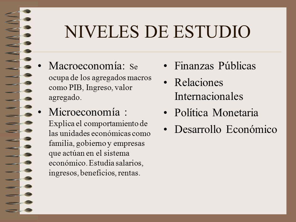NIVELES DE ESTUDIO Macroeconomía: Se ocupa de los agregados macros como PIB, Ingreso, valor agregado.