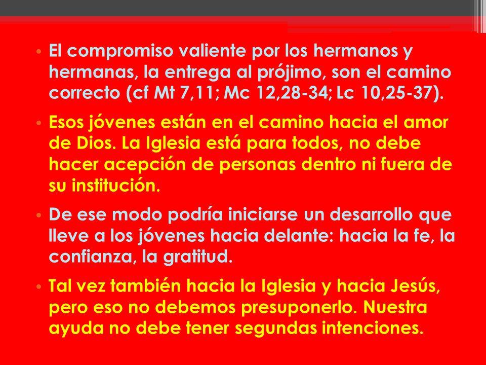El compromiso valiente por los hermanos y hermanas, la entrega al prójimo, son el camino correcto (cf Mt 7,11; Mc 12,28-34; Lc 10,25-37).