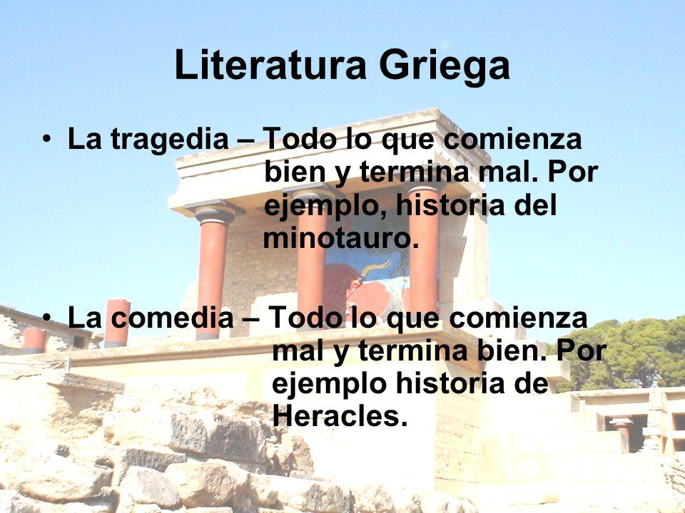 Literatura GriegaLa tragedia – Todo lo que comienza bien y termina mal. Por ejemplo, historia del minotauro.