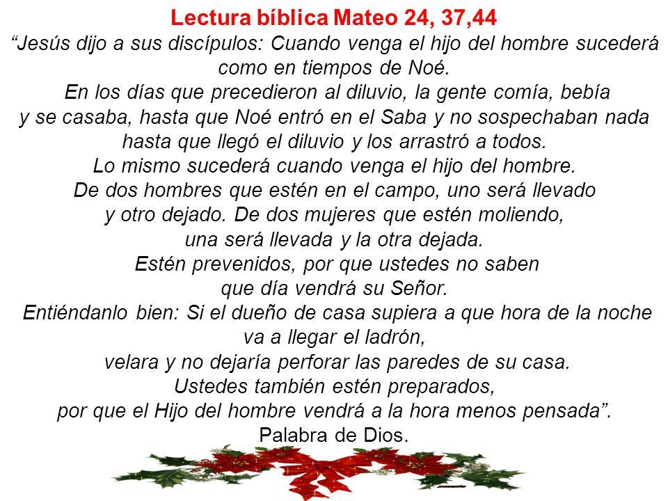 Lectura bíblica Mateo 24, 37,44 Jesús dijo a sus discípulos: Cuando venga el hijo del hombre sucederá como en tiempos de Noé.