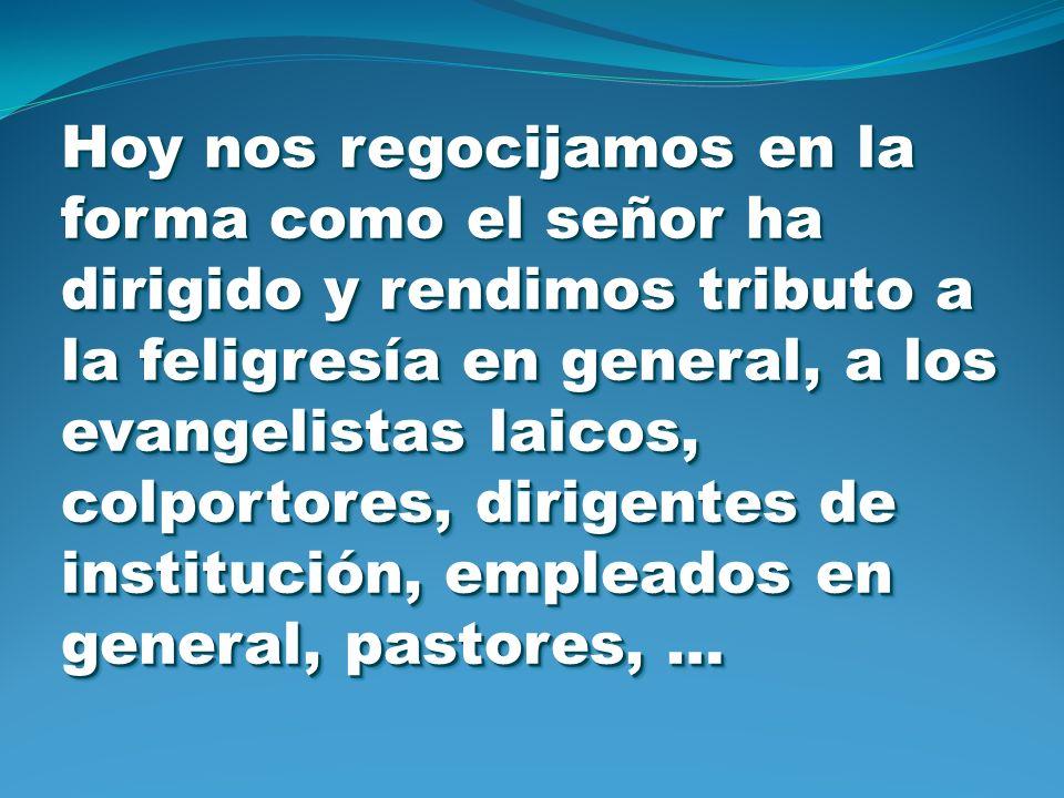 Hoy nos regocijamos en la forma como el señor ha dirigido y rendimos tributo a la feligresía en general, a los evangelistas laicos, colportores, dirigentes de institución, empleados en general, pastores, …