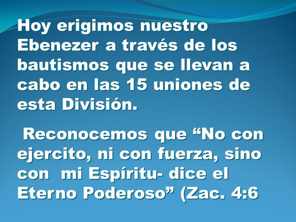 Hoy erigimos nuestro Ebenezer a través de los bautismos que se llevan a cabo en las 15 uniones de esta División.