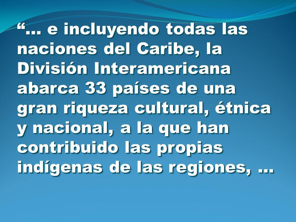 … e incluyendo todas las naciones del Caribe, la División Interamericana abarca 33 países de una gran riqueza cultural, étnica y nacional, a la que han contribuido las propias indígenas de las regiones, …