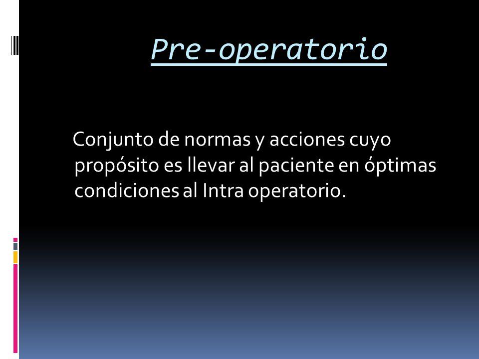 Pre-operatorio Conjunto de normas y acciones cuyo propósito es llevar al paciente en óptimas condiciones al Intra operatorio.