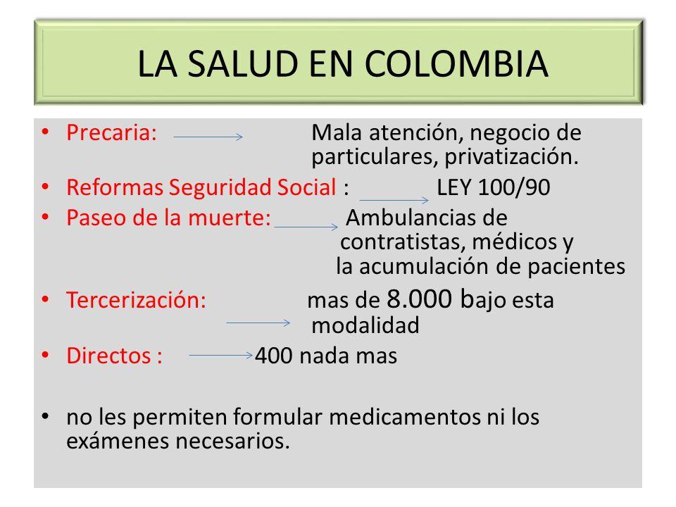 LA SALUD EN COLOMBIA Precaria: Mala atención, negocio de particulares, privatización. Reformas Seguridad Social : LEY 100/90.