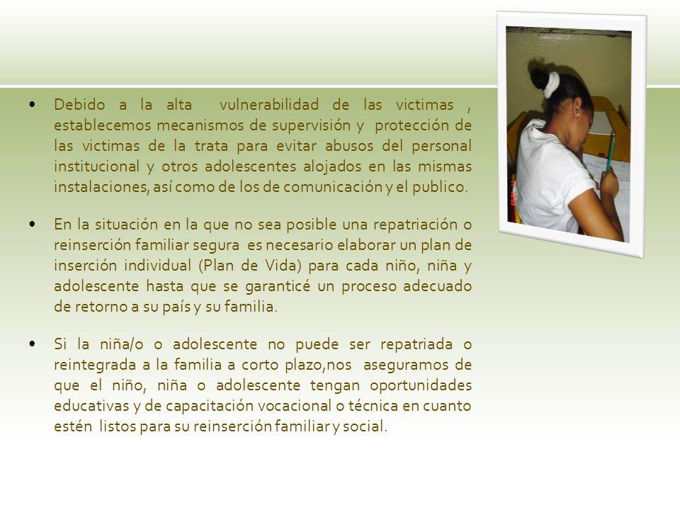 Debido a la alta vulnerabilidad de las victimas , establecemos mecanismos de supervisión y protección de las victimas de la trata para evitar abusos del personal institucional y otros adolescentes alojados en las mismas instalaciones, así como de los de comunicación y el publico.