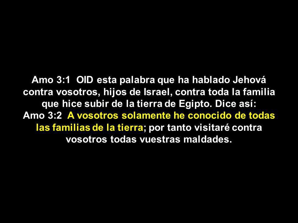 Amo 3:1 OID esta palabra que ha hablado Jehová contra vosotros, hijos de Israel, contra toda la familia que hice subir de la tierra de Egipto. Dice así: