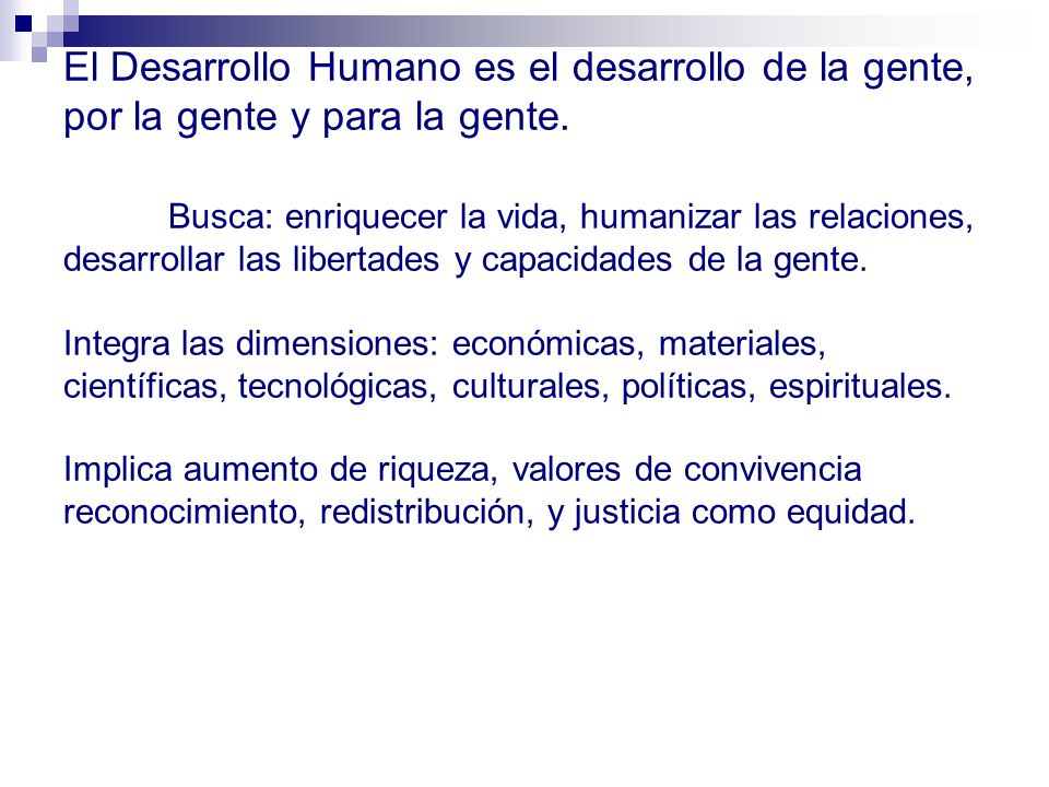 El Desarrollo Humano es el desarrollo de la gente, por la gente y para la gente.