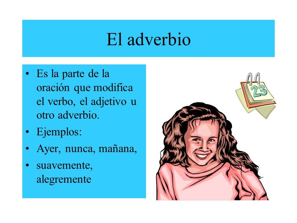 El adverbioEs la parte de la oración que modifica el verbo, el adjetivo u otro adverbio. Ejemplos: Ayer, nunca, mañana,