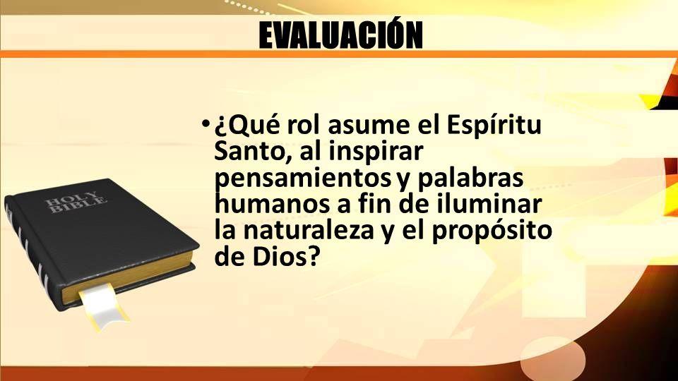 EVALUACIÓN ¿Qué rol asume el Espíritu Santo, al inspirar pensamientos y palabras humanos a fin de iluminar la naturaleza y el propósito de Dios