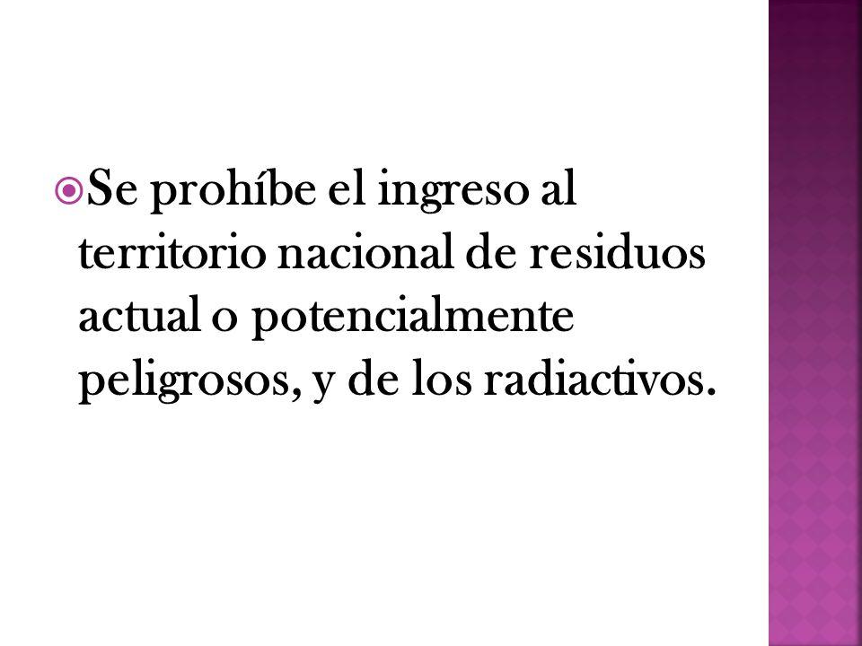 Se prohíbe el ingreso al territorio nacional de residuos actual o potencialmente peligrosos, y de los radiactivos.