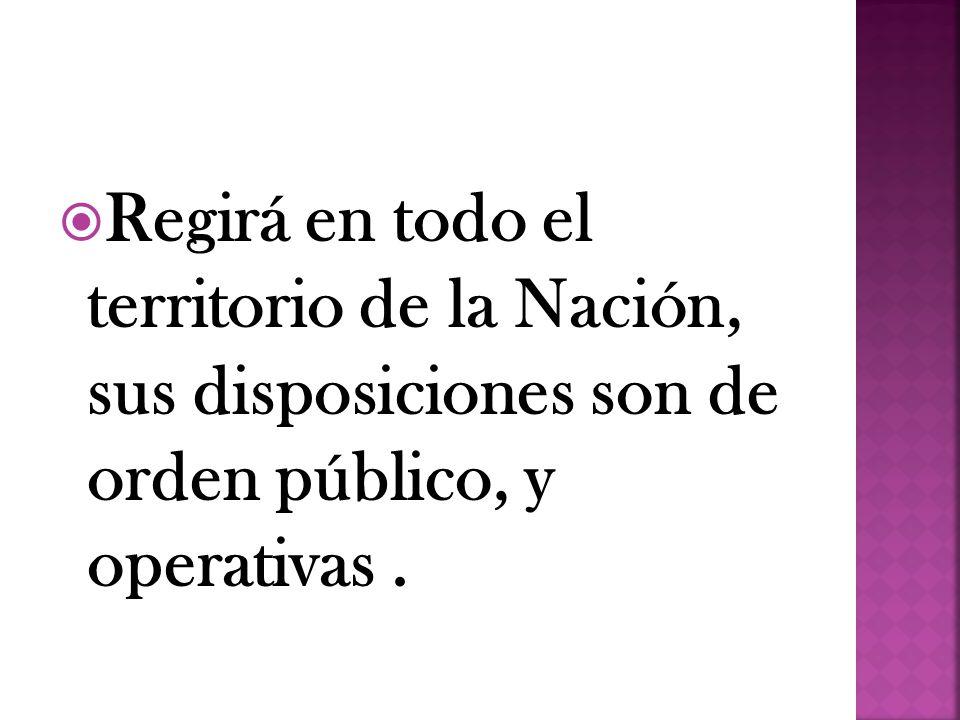 Regirá en todo el territorio de la Nación, sus disposiciones son de orden público, y operativas .