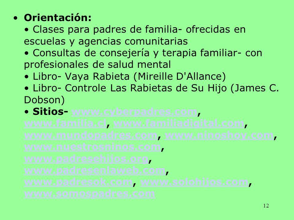 Orientación: • Clases para padres de familia- ofrecidas en escuelas y agencias comunitarias • Consultas de consejería y terapia familiar- con profesionales de salud mental • Libro- Vaya Rabieta (Mireille D Allance) • Libro- Controle Las Rabietas de Su Hijo (James C.